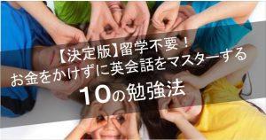 【決定版】留学不要!お金をかけずに英会話をマスターする10の勉強法